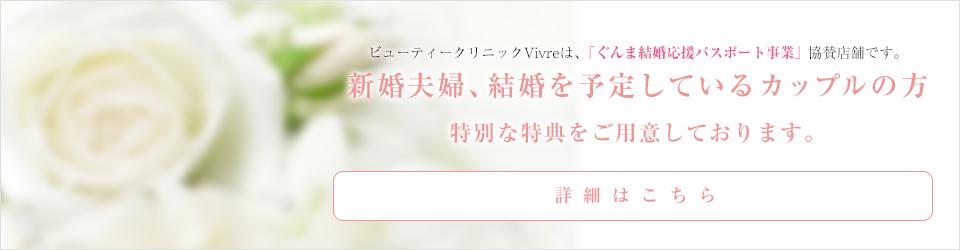 ビューティークリニックVivreは、「ぐんま結婚応援パスポート事業」協賛店舗です。